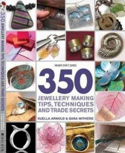 350 Jewellery Making Tips, Techniques & Trade Secrets by Sara Withers, Xuella Ar